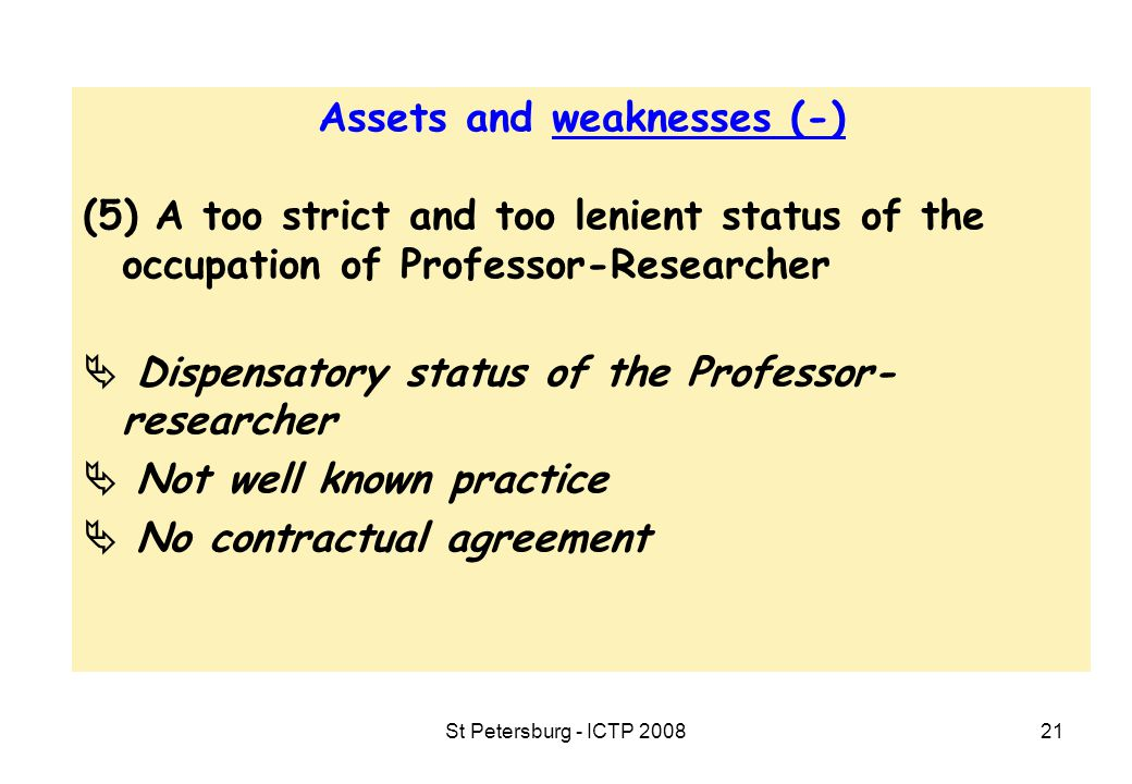 St Petersburg - ICTP 200821 Assets and weaknesses (-) (5) A too strict and too lenient status of the occupation of Professor-Researcher  Dispensatory status of the Professor- researcher  Not well known practice  No contractual agreement