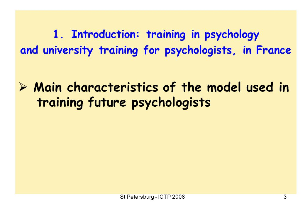 St Petersburg - ICTP 20084 1.Introduction: training in psychology and university training for psychologists, in France  Main characteristics of the model used in training future psychologists  Assets and weaknesses