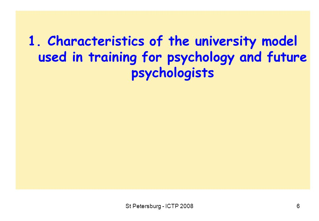 St Petersburg - ICTP 20087 1.Characteristics of the university model used in training for psychology and future psychologists  Specifications of the training for psychologists within and via university education  One of the most attractive subjects in higher education  Studying psychology or becoming a psychologist.
