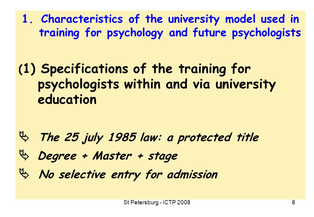 St Petersburg - ICTP 20089 1.Characteristics of the university model used in training for psychology and future psychologists (2) One of the most attractive subjects in higher education  More than 65.000 students - 1997 : 57.500 - 2001: 62.500 - 2006: 67.200 - 2007: 64.400  25% of the European students of psychology