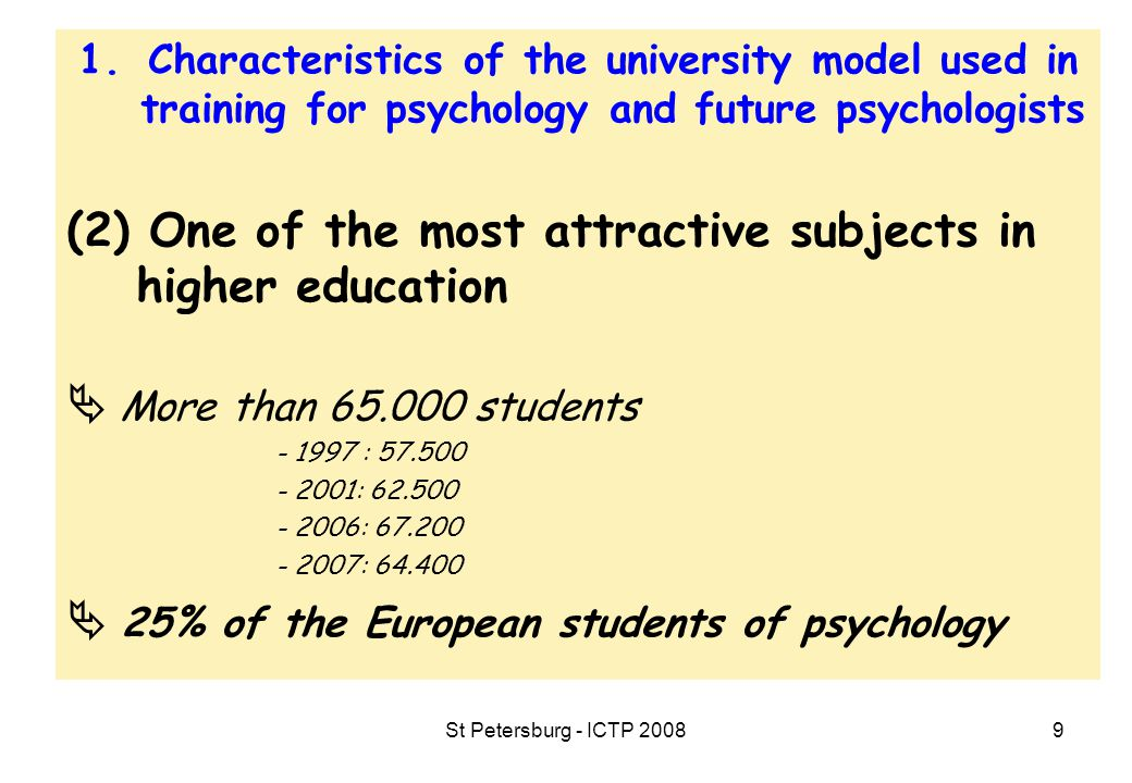 St Petersburg - ICTP 20089 1.Characteristics of the university model used in training for psychology and future psychologists (2) One of the most attractive subjects in higher education  More than 65.000 students - 1997 : 57.500 - 2001: 62.500 - 2006: 67.200 - 2007: 64.400  25% of the European students of psychology