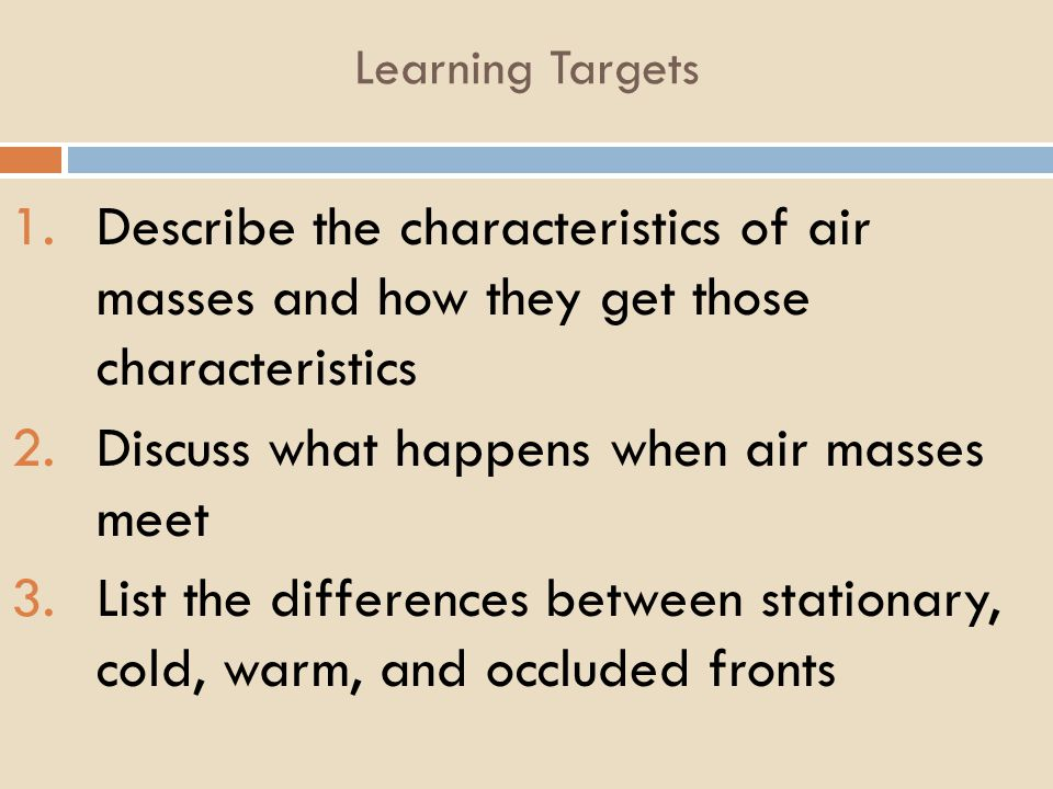 Learning Targets 1.Describe the characteristics of air masses and how they get those characteristics 2.Discuss what happens when air masses meet 3.Lis