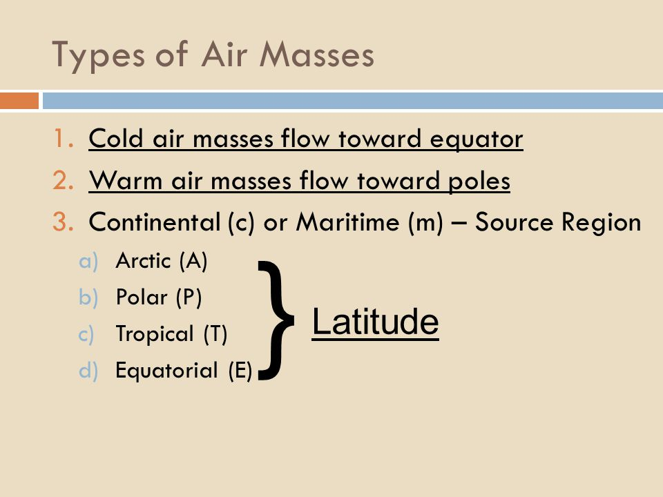 Types of Air Masses 1.Cold air masses flow toward equator 2.Warm air masses flow toward poles 3.Continental (c) or Maritime (m) – Source Region a)Arct