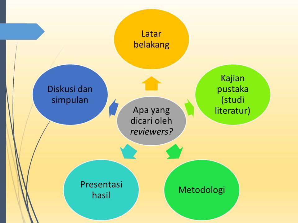 Apa yang dicari oleh reviewers? Latar belakang Kajian pustaka (studi literatur) Metodologi Presentasi hasil Diskusi dan simpulan