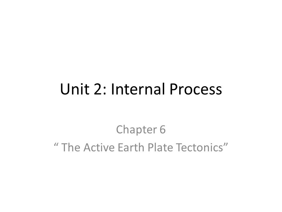 """Unit 2: Internal Process Chapter 6 """" The Active Earth Plate Tectonics"""""""