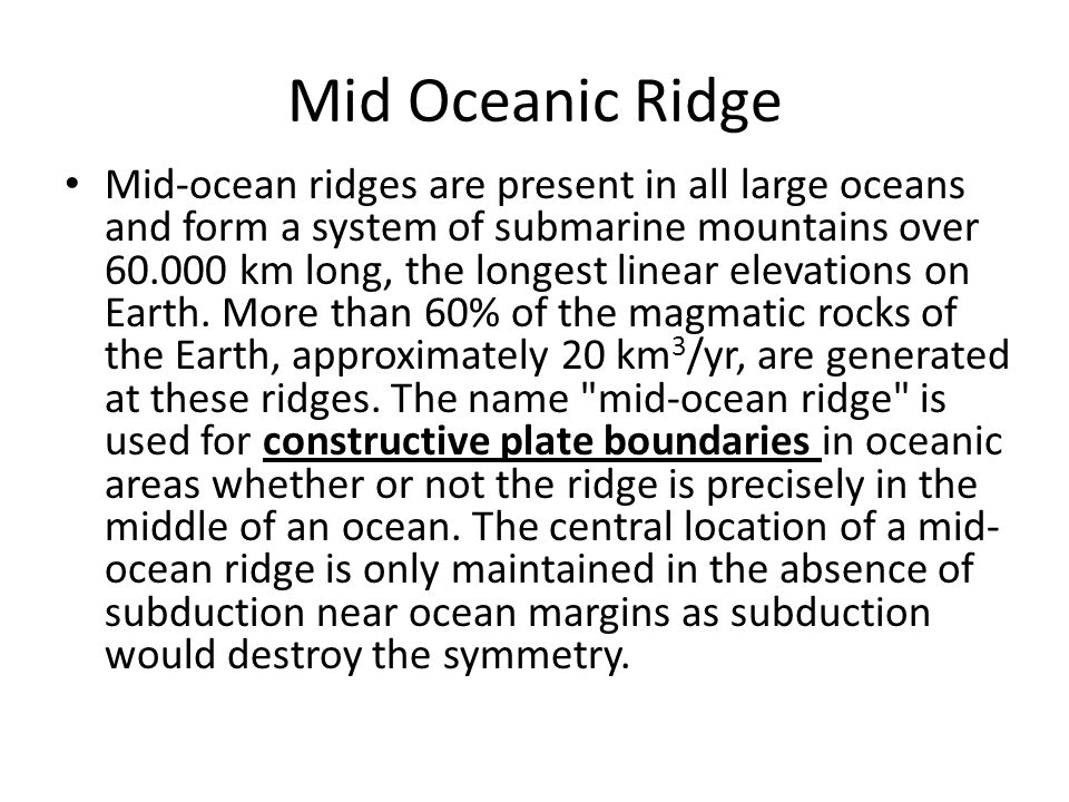 Mid Oceanic Ridge Mid-ocean ridges are present in all large oceans and form a system of submarine mountains over 60.000 km long, the longest linear el