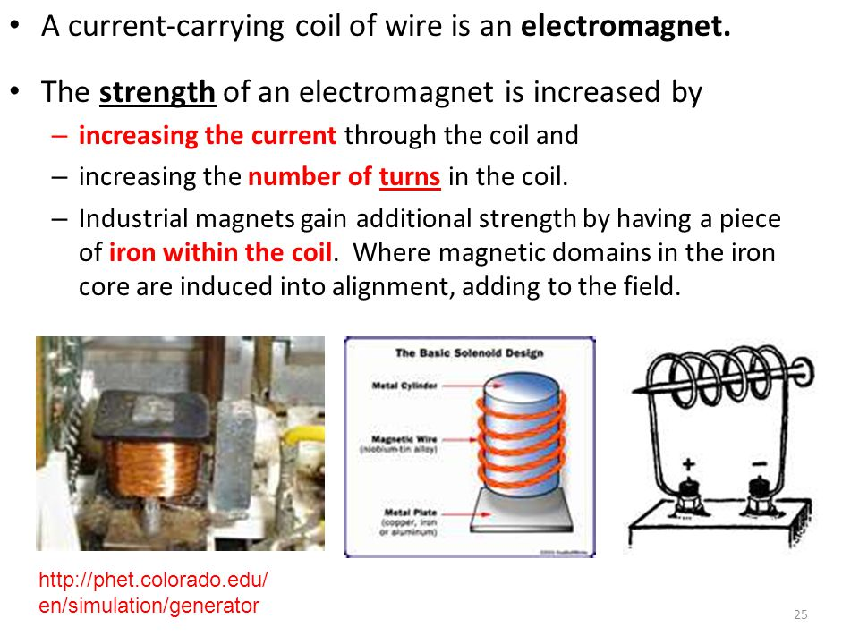 25 A current-carrying coil of wire is an electromagnet. The strength of an electromagnet is increased by – increasing the current through the coil and