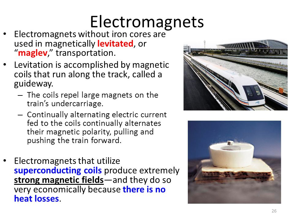 """26 Electromagnets Electromagnets without iron cores are used in magnetically levitated, or """"maglev,"""" transportation. Levitation is accomplished by mag"""
