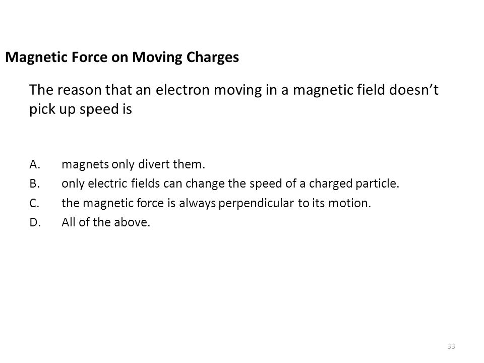 The reason that an electron moving in a magnetic field doesn't pick up speed is A.magnets only divert them. B.only electric fields can change the spee