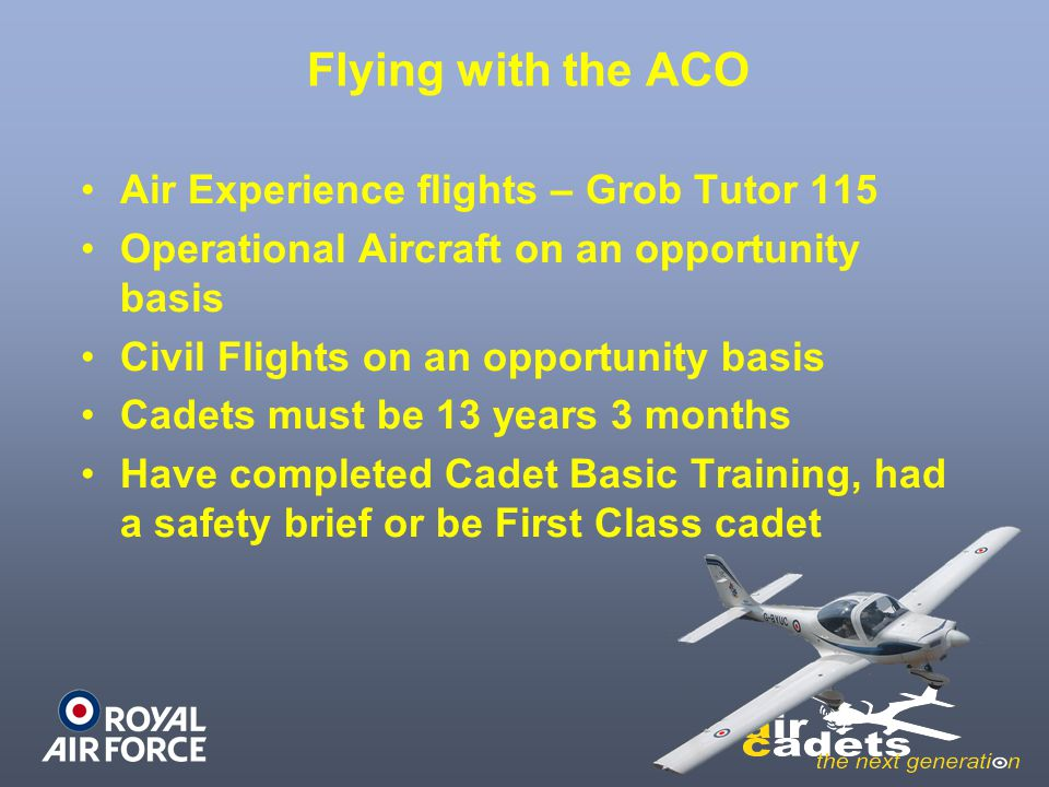 Flying with the ACO Air Experience flights – Grob Tutor 115 Operational Aircraft on an opportunity basis Civil Flights on an opportunity basis Cadets
