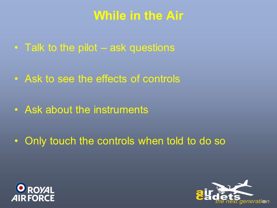 While in the Air Talk to the pilot – ask questions Ask to see the effects of controls Ask about the instruments Only touch the controls when told to d