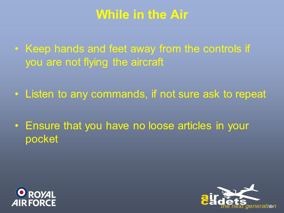 While in the Air Keep hands and feet away from the controls if you are not flying the aircraft Listen to any commands, if not sure ask to repeat Ensur