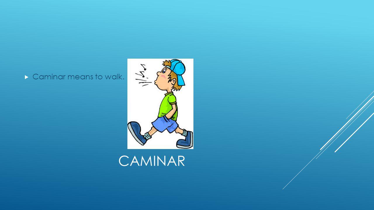 CAMINAR  Caminar means to walk.