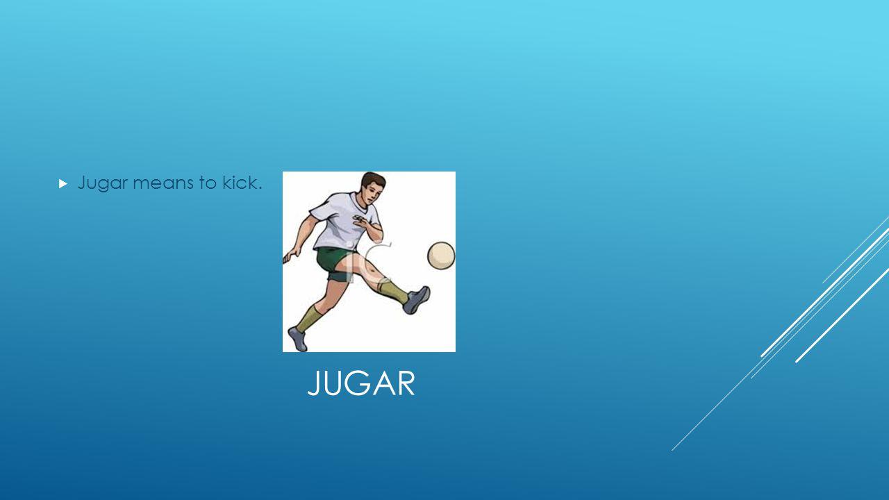JUGAR  Jugar means to kick.