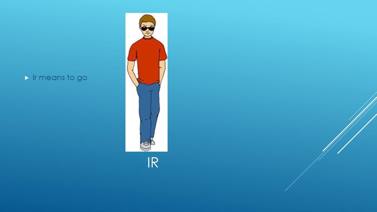 IR  Ir means to go
