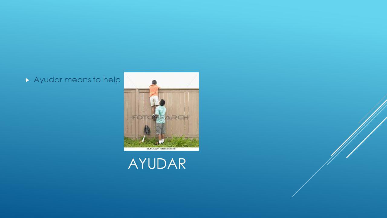AYUDAR  Ayudar means to help