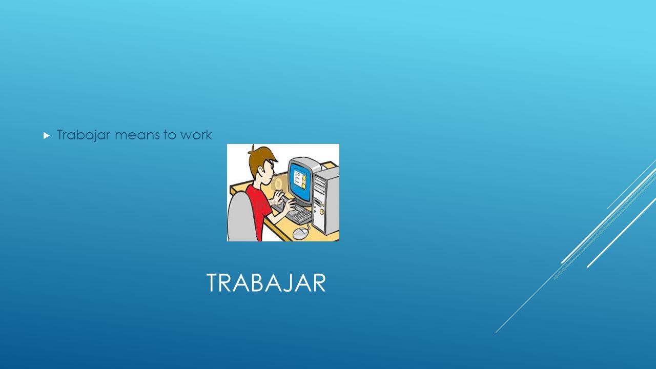 TRABAJAR  Trabajar means to work
