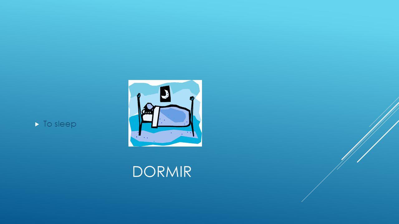 DORMIR  To sleep