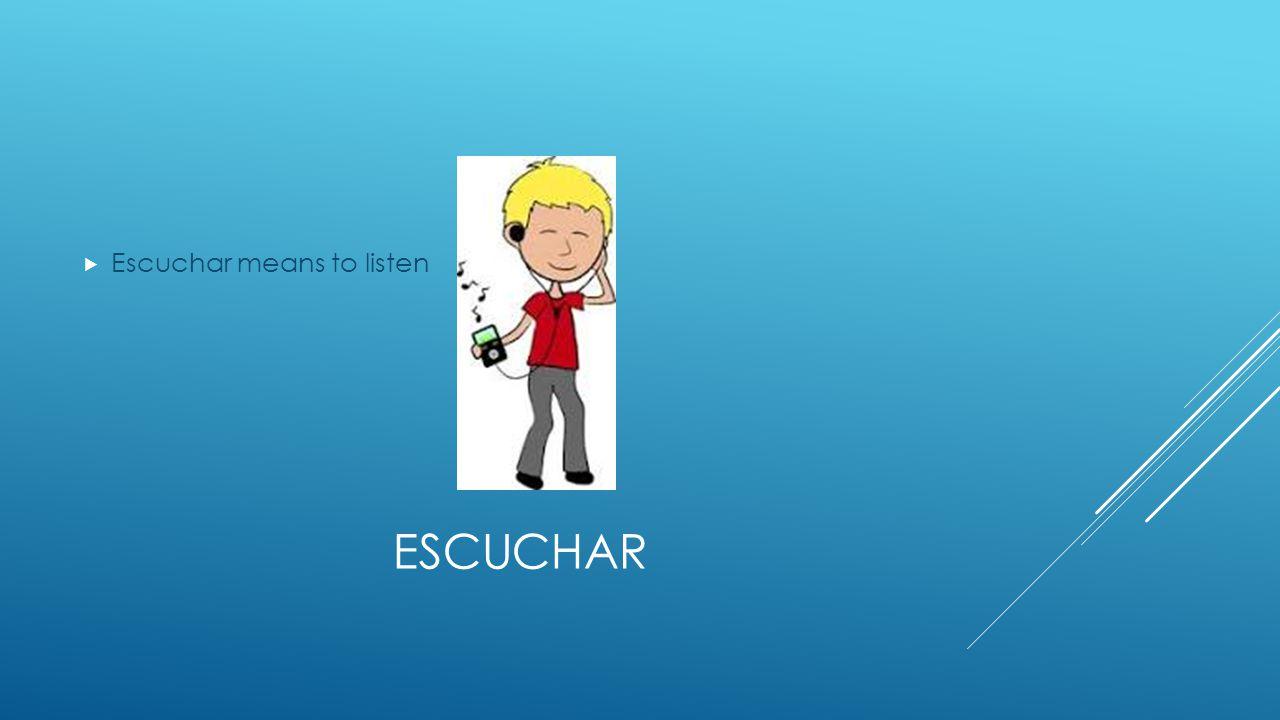ESCUCHAR  Escuchar means to listen