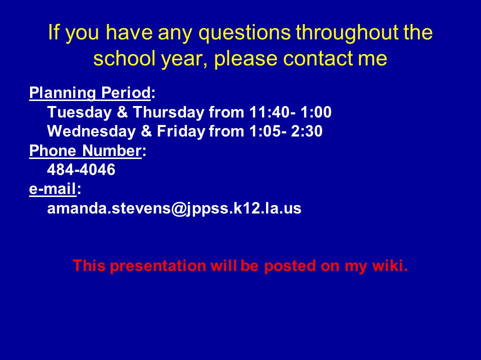 If you have any questions throughout the school year, please contact me Planning Period: Tuesday & Thursday from 11:40- 1:00 Wednesday & Friday from 1:05- 2:30 Phone Number: 484-4046 e-mail: amanda.stevens@jppss.k12.la.us This presentation will be posted on my wiki.