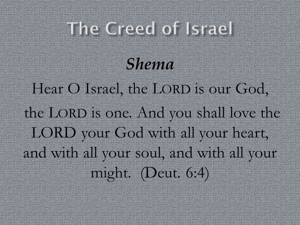 Shema Hear O Israel, the L ORD is our God, the L ORD is one. And you shall love the LORD your God with all your heart, and with all your soul, and wit
