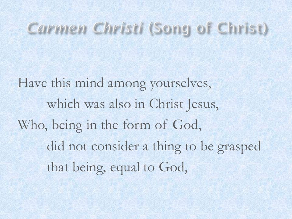 Have this mind among yourselves, which was also in Christ Jesus, Who, being in the form of God, did not consider a thing to be grasped that being, equ