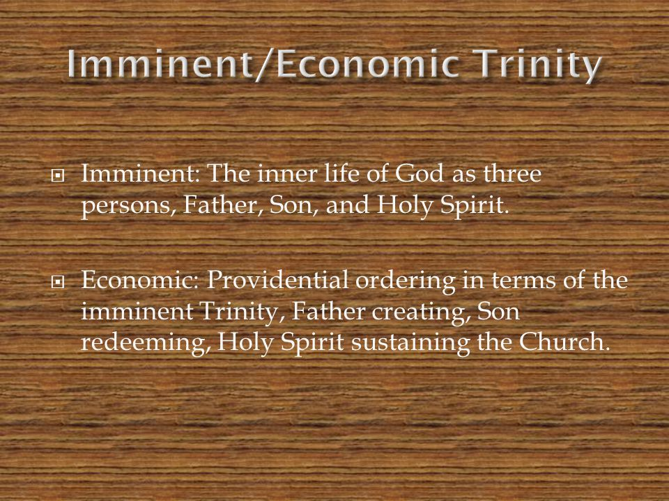  Imminent: The inner life of God as three persons, Father, Son, and Holy Spirit.  Economic: Providential ordering in terms of the imminent Trinity,