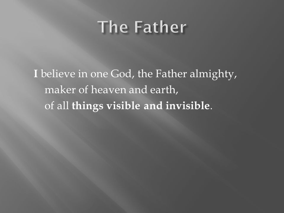 I believe in one God, the Father almighty, maker of heaven and earth, of all things visible and invisible.