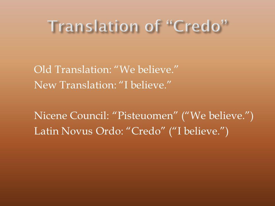 "Old Translation: ""We believe."" New Translation: ""I believe."" Nicene Council: ""Pisteuomen"" (""We believe."") Latin Novus Ordo: ""Credo"" (""I believe."")"