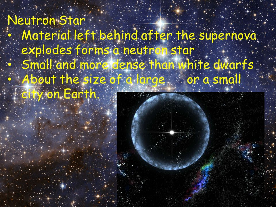Neutron Star Material left behind after the supernova explodes forms a neutron star Small and more dense than white dwarfs About the size of a large o