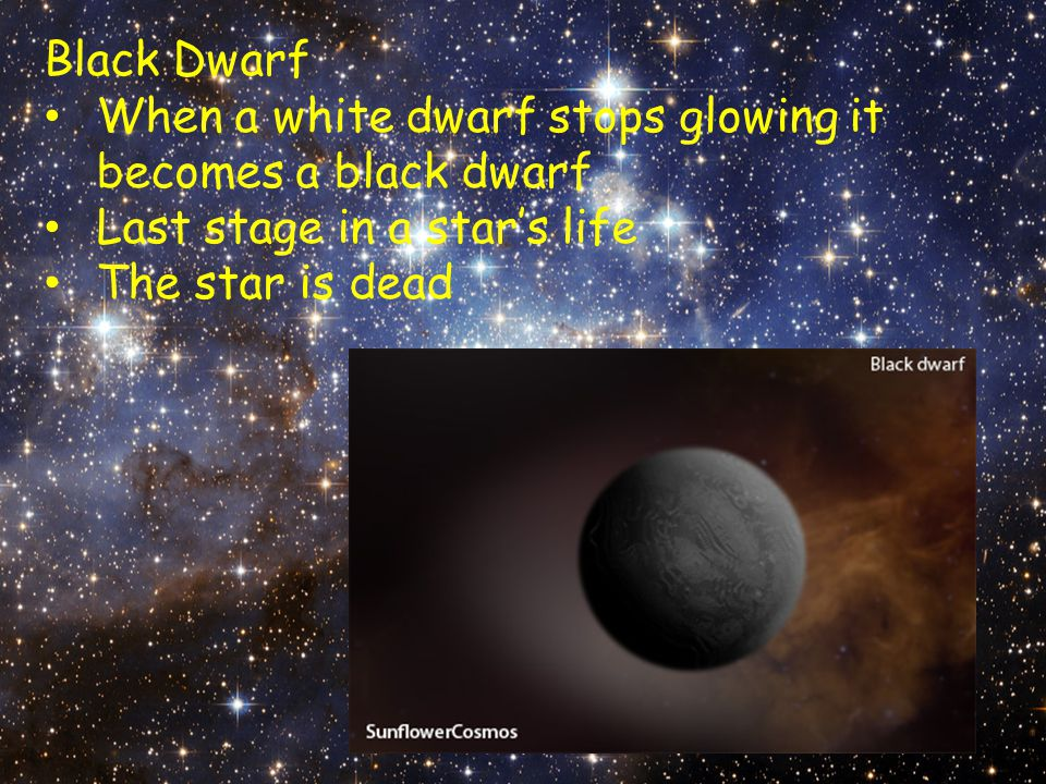 Black Dwarf When a white dwarf stops glowing it becomes a black dwarf Last stage in a star's life The star is dead