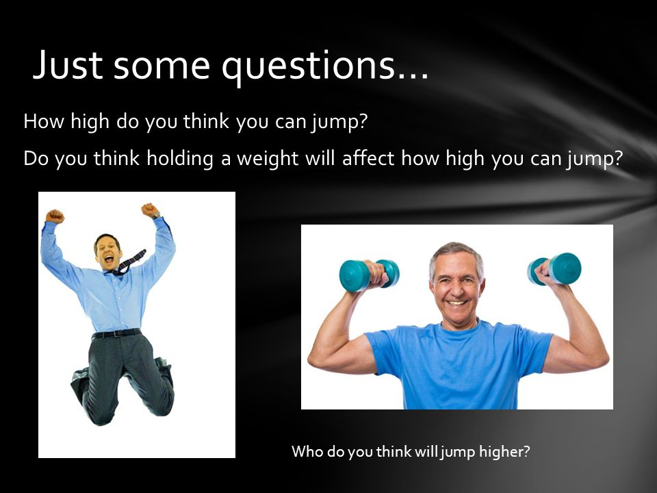 How high do you think you can jump? Do you think holding a weight will affect how high you can jump? Just some questions… Who do you think will jump h