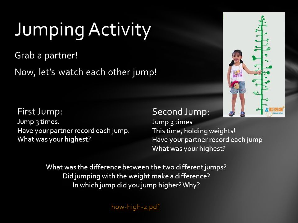 Grab a partner! Now, let's watch each other jump! Jumping Activity First Jump: Jump 3 times. Have your partner record each jump. What was your highest