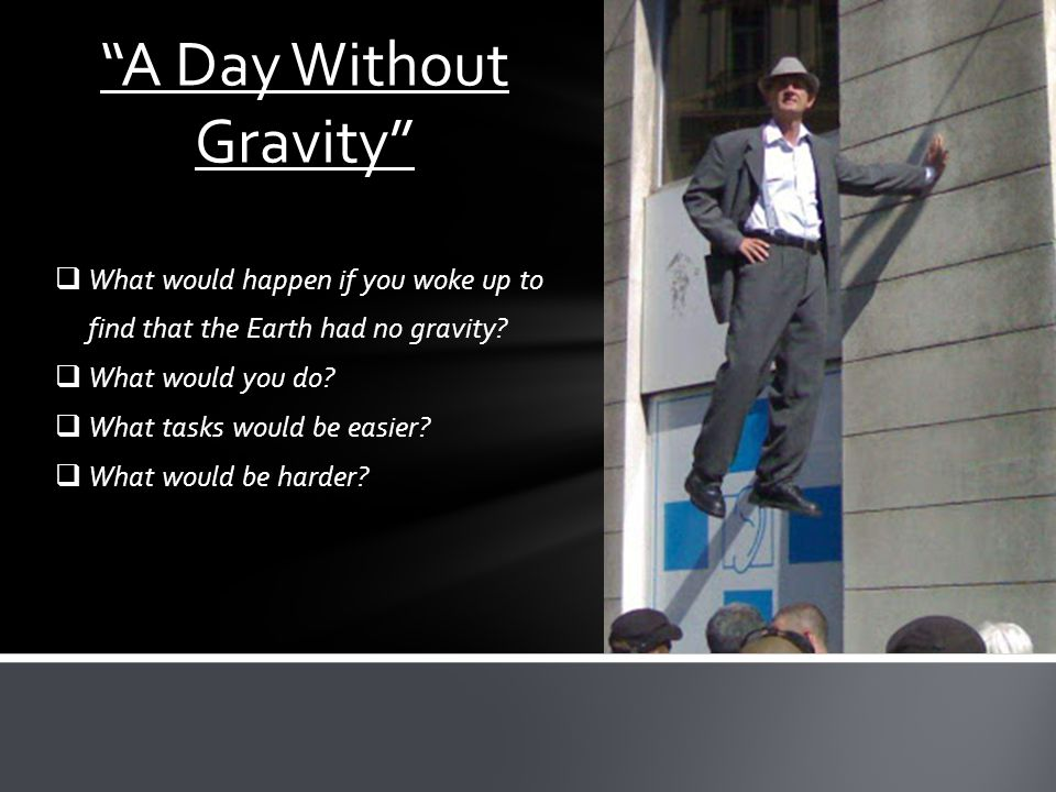 WWhat would happen if you woke up to find that the Earth had no gravity? WWhat would you do? WWhat tasks would be easier? WWhat would be harde