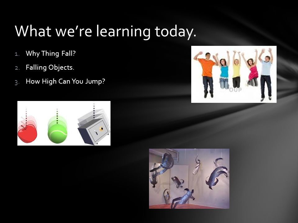 1.Why Thing Fall? 2.Falling Objects. 3.How High Can You Jump? What we're learning today.