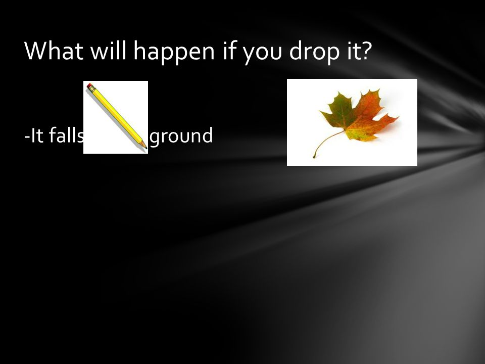 What will happen if you drop it? -It falls to the ground