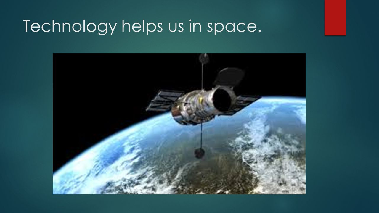 Technology helps us in space.