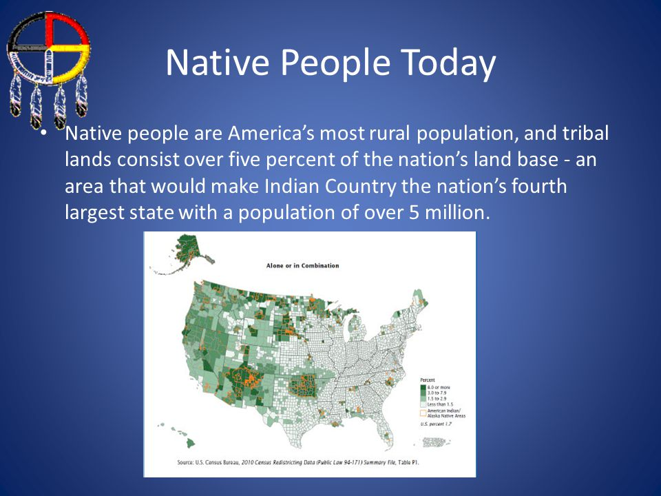 Native People Today Native people are America's most rural population, and tribal lands consist over five percent of the nation's land base - an area