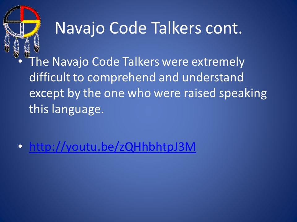 Navajo Code Talkers cont. The Navajo Code Talkers were extremely difficult to comprehend and understand except by the one who were raised speaking thi