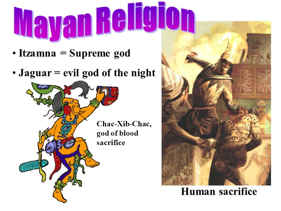 Itzamna = Supreme god Jaguar = evil god of the night Human sacrifice Chac-Xib-Chac, god of blood sacrifice