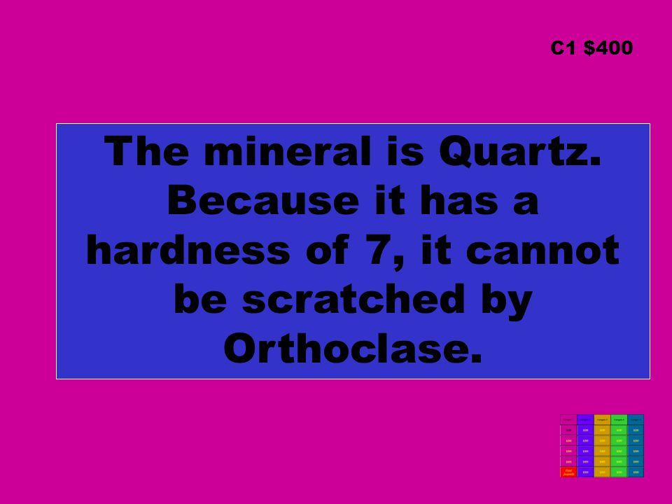 C1 $400 The mineral is Quartz. Because it has a hardness of 7, it cannot be scratched by Orthoclase.