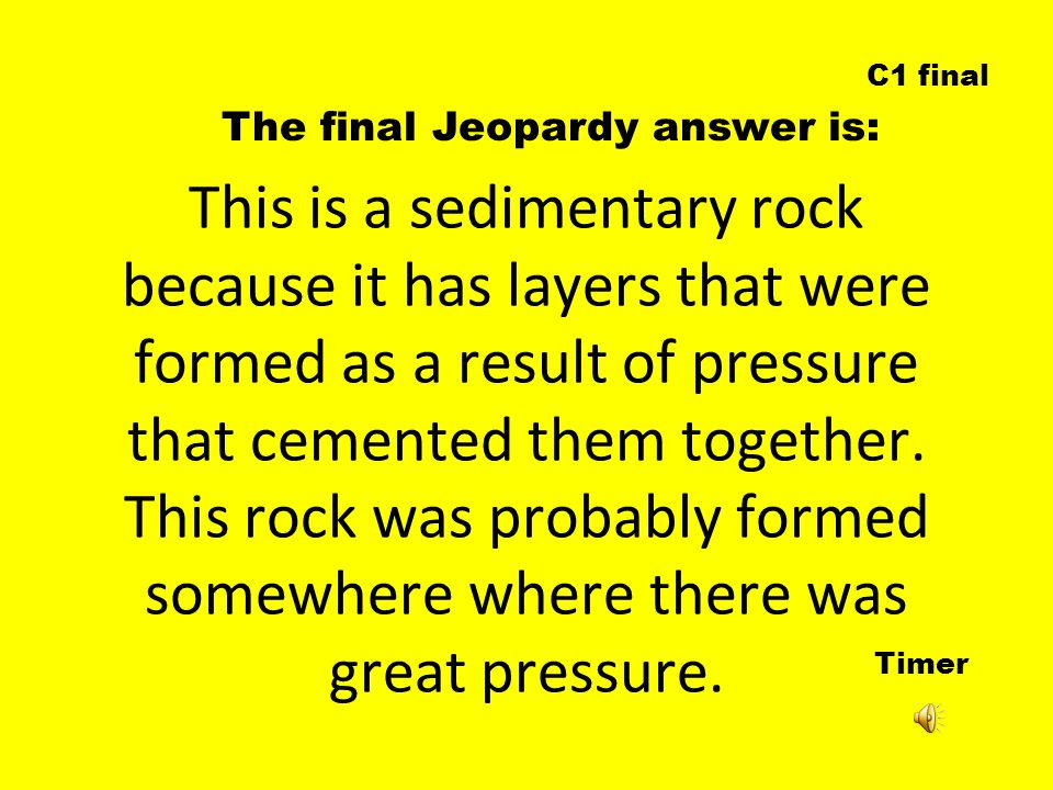 Timer The final Jeopardy answer is: C1 final This is a sedimentary rock because it has layers that were formed as a result of pressure that cemented them together.