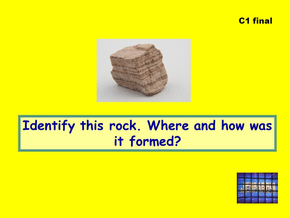 C1 final Identify this rock. Where and how was it formed