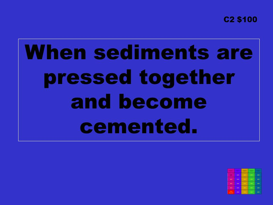 C2 $100 When sediments are pressed together and become cemented.