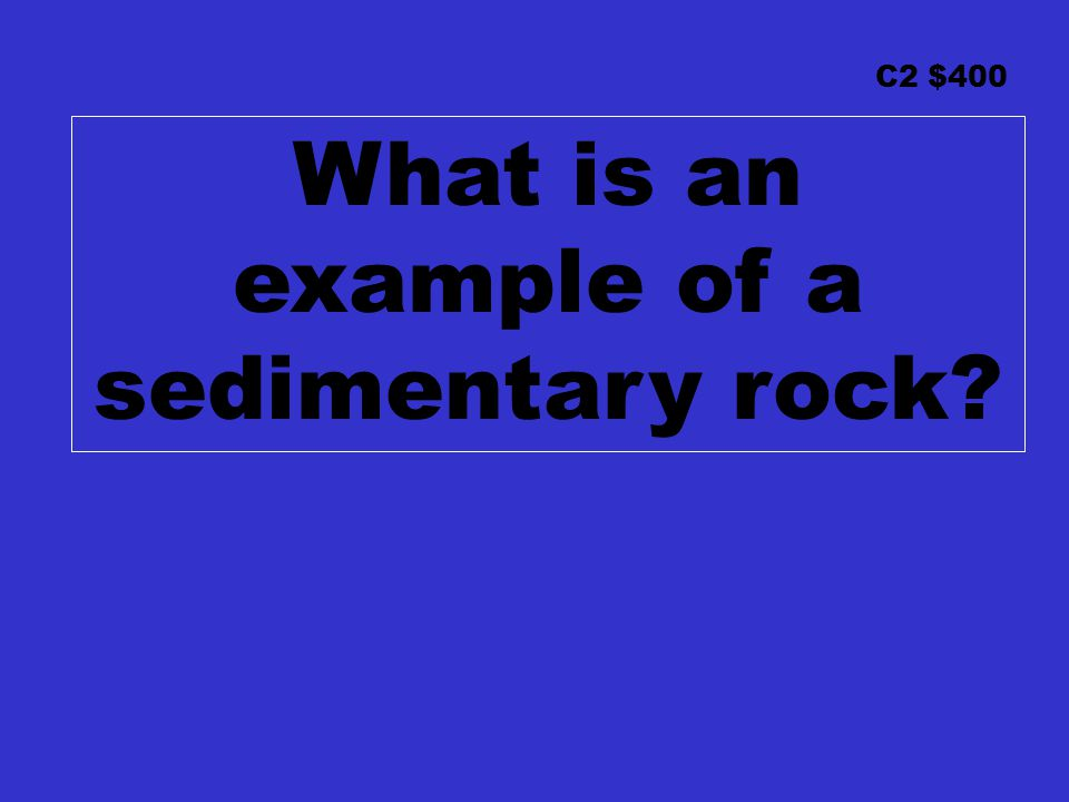 C2 $400 What is an example of a sedimentary rock?