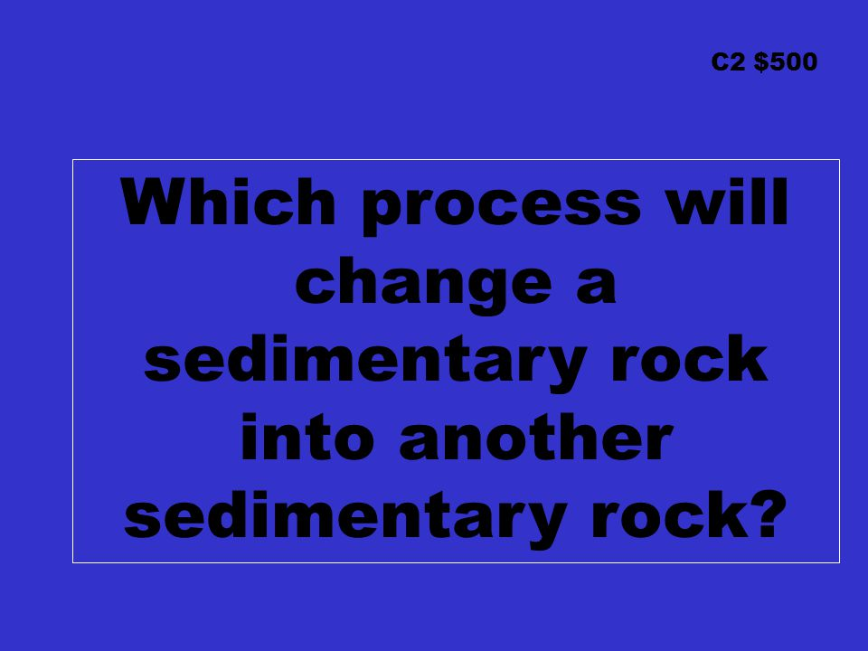 C2 $500 Which process will change a sedimentary rock into another sedimentary rock?