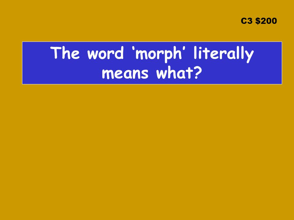 C3 $200 The word 'morph' literally means what?