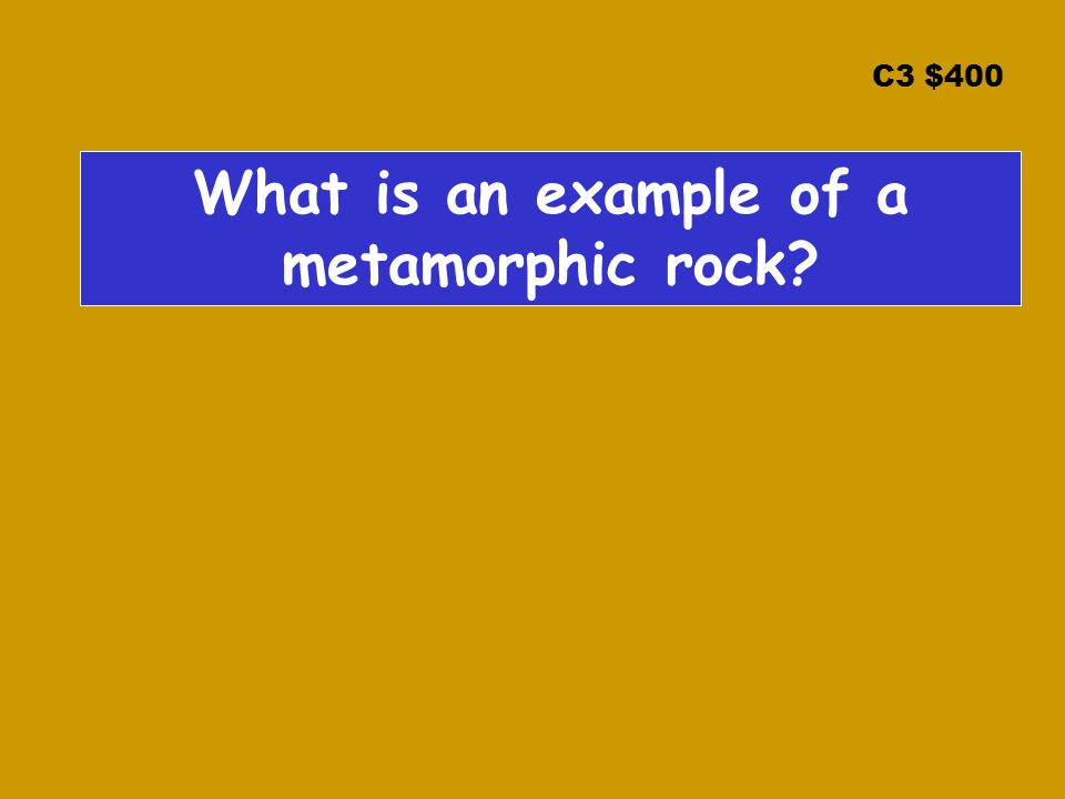 C3 $400 What is an example of a metamorphic rock?