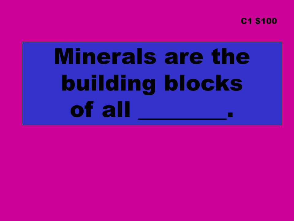 Minerals are the building blocks of all ________. C1 $100