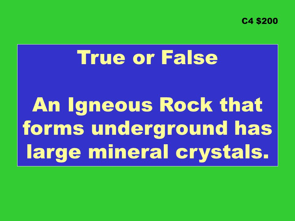 C4 $200 True or False An Igneous Rock that forms underground has large mineral crystals.